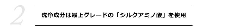 【2】 洗浄成分は最上グレードの「シルクアミノ酸」を使用