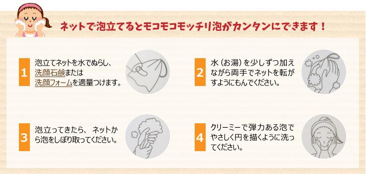 1.泡立てネットを水でぬらし、洗顔石鹸または洗顔フォームを適量つけます。 2.水(お湯)を少しずつ加えながら両手でネットを転がすようにもんでください。 3.泡立ってきたら、ネットから泡をしぼり取ってください。 4.クリーミーで弾力ある泡でやさしく円を描くように洗ってください。