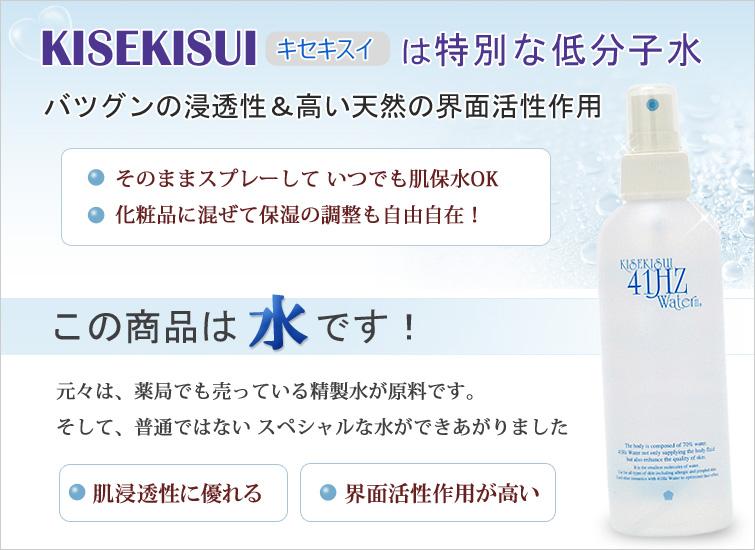 KISEKISUI(キセキスイ)41ヘルツウォーターは特別な低分子水。バツグンの浸透性&高い天然の界面活性作用。 そのままスプレーして いつでも肌保水OK、化粧品に混ぜて保湿の調整も自由自在!  KISEKISUI(キセキスイ)41ヘルツウォーターは元々薬局でも売っている精製水が原料。そして、普通ではない スペシャルな水ができあがりました。1、肌浸透性に優れる 2、界面活性作用が高い