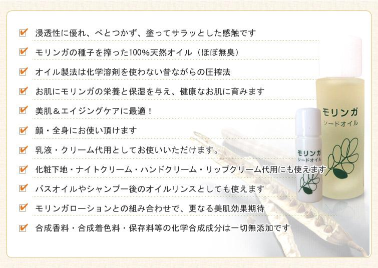 モリンガシードオイルのPRポイント:■浸透性に優れ、べとつかず、塗ってサラッとした感触です。 ■モリンガの種子を搾った100%天然オイル(ほぼ無臭)。 ■オイル製法は化学溶剤を使わない昔ながらの圧搾法。 ■お肌にモリンガの栄養と保湿を与え、健康なお肌に育みます。 ■美肌&エイジングケアに最適! ■顔・全身にお使い頂けます。 ■乳液・クリーム代用としてお使いいただけます。 ■化粧下地・ナイトクリーム・ハンドクリーム・リップクリーム代用にも使えます。 ■バスオイルやシャンプー後のオイルリンスとしても使えます。 ■モリンガローションとの組み合わせで、更なる美肌効果期待。 ■合成香料・合成着色料・保存料等の化学合成成分は一切無添加です