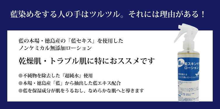 藍染めをする人の手はツルツル。それには理由がある!    藍の本場・徳島産の「藍エキス」を使用したノンケミカル無添加ローション   乾燥肌・トラブル肌に特におススメです   ◆不純物を除去した『超純水』使用    ◆本場・徳島産「藍」から抽出した藍エキス配合    ◆藍と保湿成分が肌をうるおし、なめからな肌へと導きます