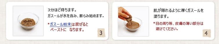 3.3分ほど待ちます。ガスールが水を含み、膨らみ始めます。(※ ガスール粉末は混ぜるとペーストになります。)  4.肌が隠れるように厚くガスールを塗ります。 (※目の周り等、皮膚の薄い部分は避けてください。)