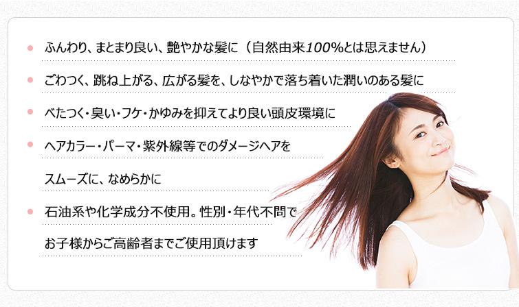 ●ふんわり、まとまり良い、艶やかな髪に(自然由来100%とは思えません)    ●ごわつく、跳ね上がる、広がる髪を、しなやかで落ち着いた潤いのある髪に   ●べたつく・臭い・フケ・かゆみを抑えてより良い頭皮環境に   ●ヘアカラー・パーマ・紫外線等でのダメージヘアをスムーズに、なめらかに   ●石油系や化学成分不使用。性別・年代不問でお子様からご高齢者までご使用頂けます