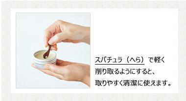 ご使用方法;1.スパチュラ(へら)で軽く削り取るようにすると、取りやすく清潔に使えます。 2. 手のひらで温めるとなめらかに良く伸びます。