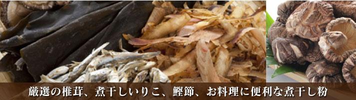 厳選の椎茸、煮干しいりこ、鰹節、お料理に便利な煮干し粉