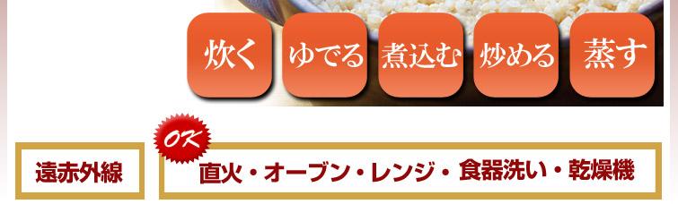 炊く ゆでる 煮込む 炒める 蒸す : 遠赤外線 直火OK オーブンOK レンジOK 食器洗い・乾燥機OK
