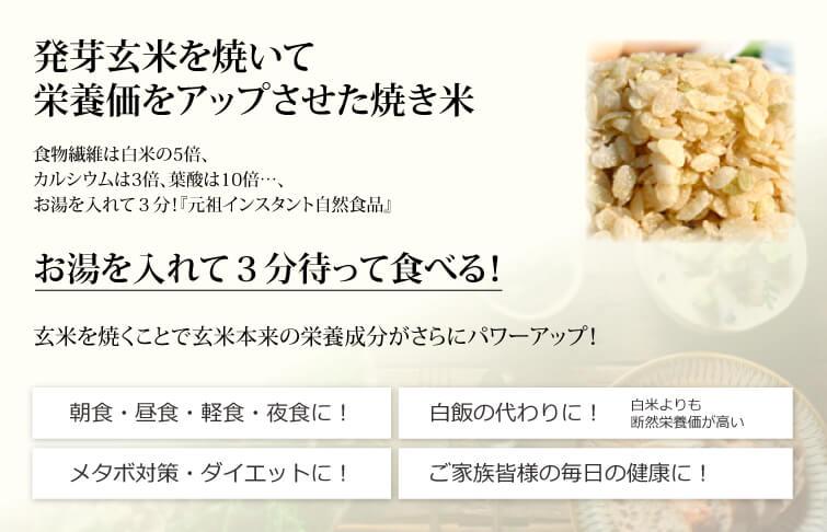 玄米やき米はお湯を入れて3分待って食べる 元祖インスタント自然食品。発芽玄米を焼いて栄養価をアップさせた焼き米です。食物繊維は白米の8倍、カルシウムは3倍、葉酸は10倍・・・