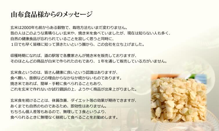 【由布食品様からのメッセージ】玄米は2000年も前からある穀物で、栽培方法もいまだ変わりません。 昔の人はこのような素晴らしい玄米や、やき米を食べていましたが、現在は知らない人も多く、 自然の健康食品が忘れられていることを寂しく思うと同時に、1日でも早く皆様に知って頂きたい という願いから、この会社を立ち上げました。収穫時期になれば、道の駅等で各農家さんがやき米を販売しておりますが、そのほとんどの商品が白米で作られたものであり、一年を通して販売している方がいません。 玄米食というのは、皆さん健康に良いという認識はありますが、食べ難い、面倒などの理由からなかなか続かないものであります。やき米であれば、簡単・手軽に食べられることもあり、これを玄米で作れないか、試行錯誤の上、ようやく商品が出来上がりました。 玄米食を続けることは、体質改善、ダイエット等の効果が期待できますが、あくまでも自然のものであるため、即効性はありません。もちろん個人差等もあるので、無理して3食というより、食べれるときに無理なく継続して食べることをお勧めします。