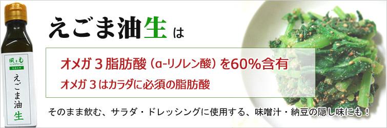 えごま油(生)はオメガ3脂肪酸(α‐リノレン酸)を60%含有  オメガ3はカラダに必須の脂肪酸、そのまま飲む、サラダ・ドレッシングに使用する、味噌汁・納豆の隠し味にも!