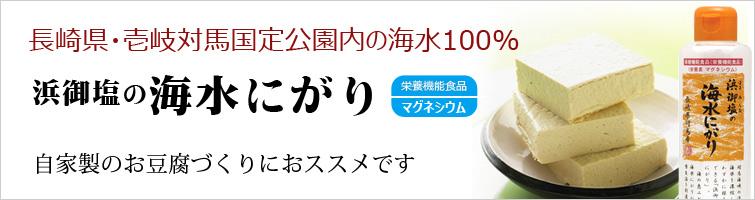 浜御塩の海水にがりは長崎県・壱岐対馬国定公園内の海水100%。 自家製のお豆腐づくりにおススメです