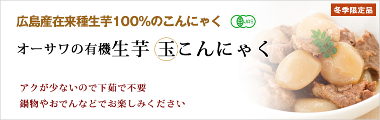 オーサワの有機生芋 玉こんにゃく、広島産在来種生芋100%のこんにゃく(冬季限定品) アクが少ないので下茹で不要、鍋物やおでんなどでお楽しみください