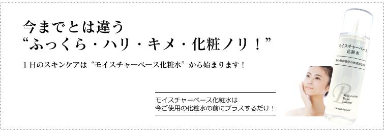 """今までとは違う """"ふっくら・ぷるぷる・キメ・化粧ノリ!"""" ご使用の化粧品にプラスするだけ  1日のスキンケアは""""モイスチャーベース化粧水""""から始まります!"""