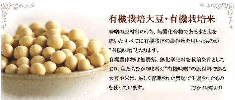 """有機栽培大豆・有機栽培米;味噌の原材料のうち、無機化合物である水と塩を除いたすべてに有機栽培の農作物を用いたものが""""有機味噌""""となります。 有機農作物は無農薬、無化学肥料を栽培条件としており、私たちひかり味噌の""""有機味噌""""の原材料である大豆や米は、厳しく管理された農場で生産されたものを使っています。"""