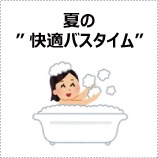 """夏の""""快適バスタイム"""""""